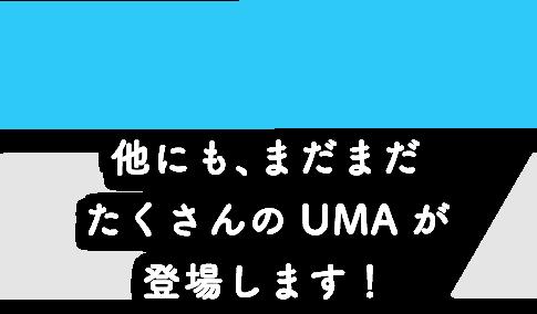 他にも、まだまだたくさんのUMAが登場します!